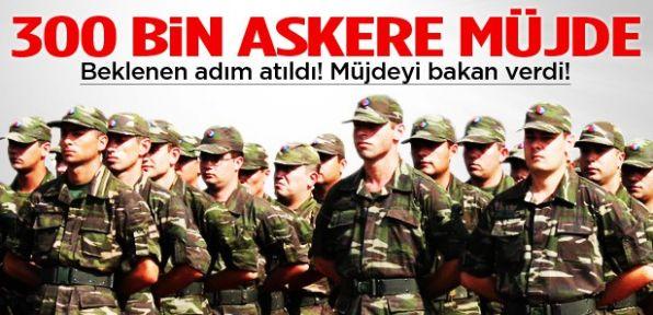 300 Bin askere bakandan mujde