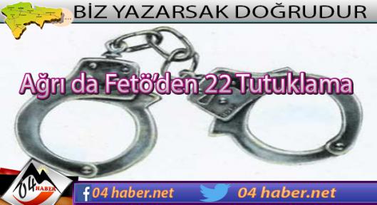 Ağrı da Fetullahçı Örgüte 22 Tutuklama