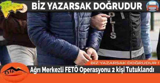 Ağrı Merkezli FETÖ Operasyonu 2 kişi Tutuklandı