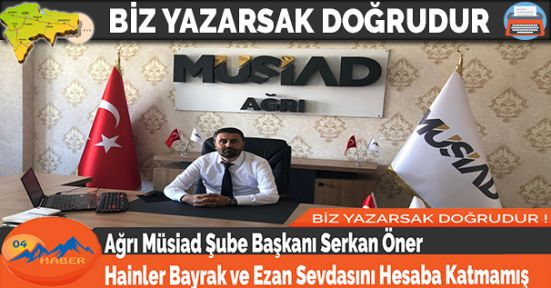 Ağrı Müsiad Başkanı Serkan Öner: Hainler Bayrak ve Ezan Sevdasını Hesaba Katmamış