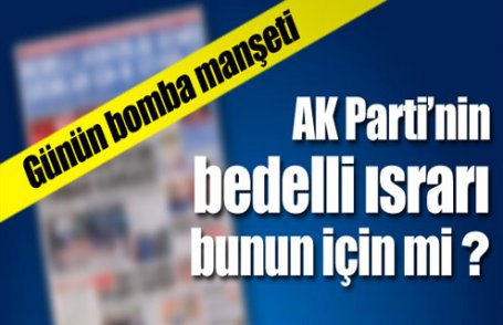 AKP'nin bedelli ısrarı bunun için mi ?