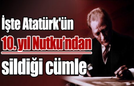 Atatürk'ün 10. yıl Nutku'ndan sildiği cümle