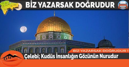 Çelebi; Kudüs İnsanlığın Gözünün Nurudur