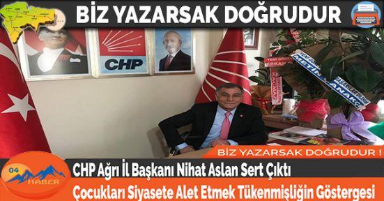 CHP Ağrı İl Başkanı Nihat Aslan Sert Çıktı Çocukları Siyasete Alet Etmek Tükenmişliğin Göstergesi