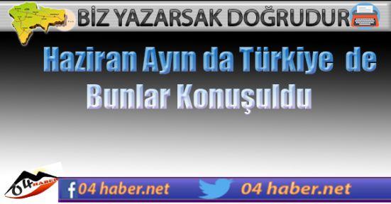 Haziran da Türkiye Bunları Konuştu