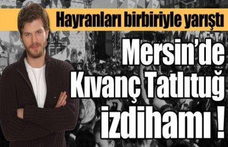 Mersin'de Kıvanç Tatlıtuğ izdihamı