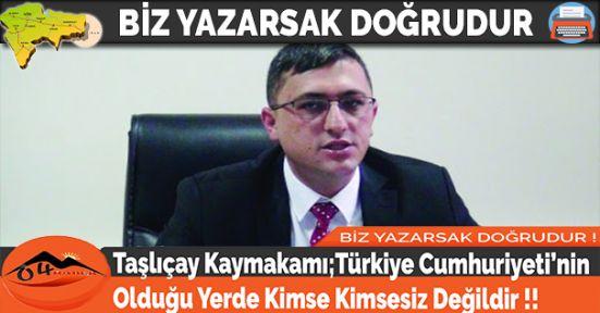 Taşlıçay Kaymakamı;Türkiye Cumhuriyeti'nin Olduğu Yerde Kimse Kimsesiz Değildir!!
