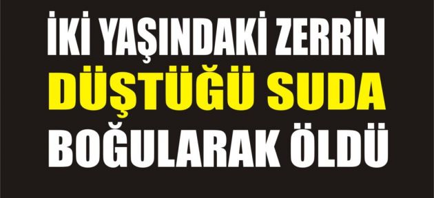 Tutak'ta Kahreden Olay Minik Zerrin Suda Boğuldu